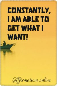 Positive affirmation from Affirmations.online - Constantly, I am able to get what I want!