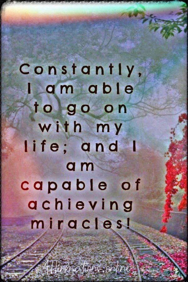 Positive affirmation from Affirmations.online - Constantly, I am able to go on with my life; and I am capable of achieving miracles!