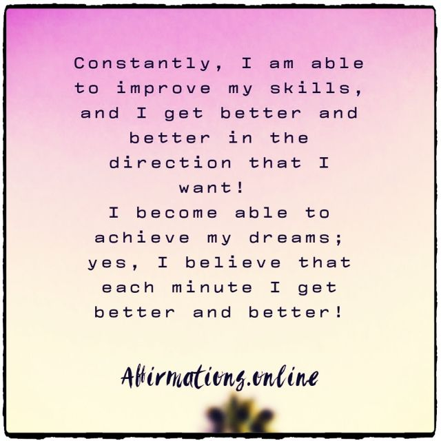 Positive Affirmation from Affirmations.online - Constantly, I am able to improve my skills, and I get better and better in the direction that I want! I become able to achieve my dreams; yes, I believe that each minute I get better and better!