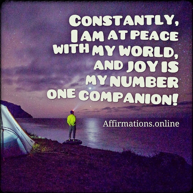Positive affirmation from Affirmations.online - Constantly, I am at peace with my world, and joy is my number one companion!