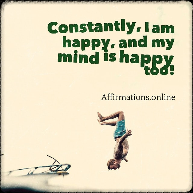 Positive affirmation from Affirmations.online - Constantly, I am happy, and my mind is happy too!