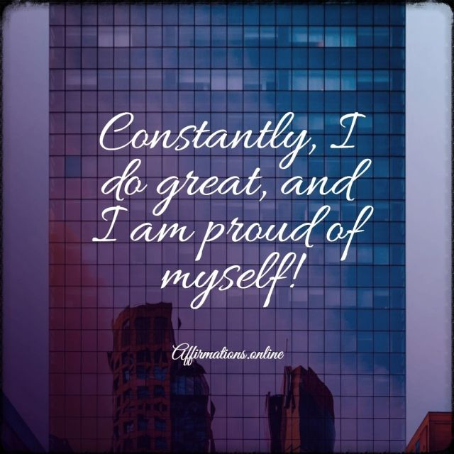 Positive affirmation from Affirmations.online - Constantly, I do great, and I am proud of myself!