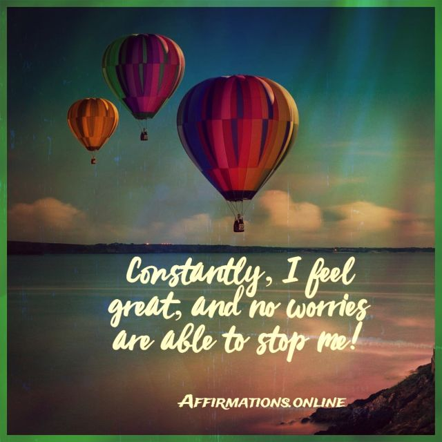 Positive Affirmation from Affirmations.online - Constantly, I feel great, and no worries are able to stop me!