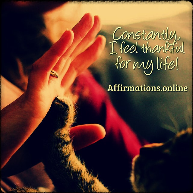 Positive affirmation from Affirmations.online - Constantly, I feel thankful for my life!