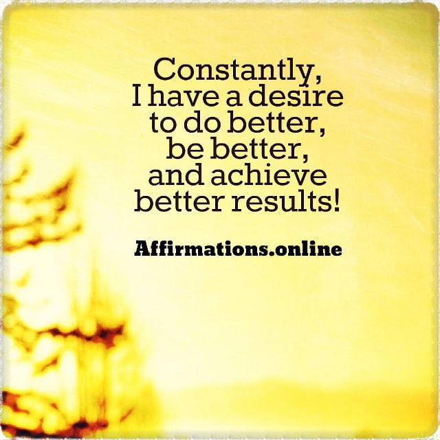 Positive affirmation from Affirmations.online - Constantly, I have a desire to do better, be better, and achieve better results!