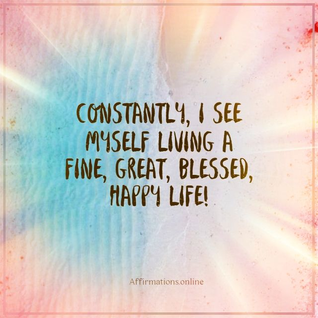Positive affirmation from Affirmations.online - Constantly, I see myself living a fine, great, blessed, happy life!