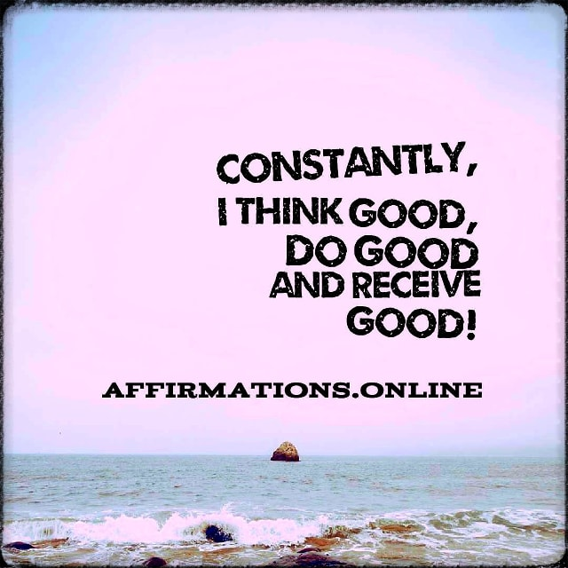 Positive affirmation from Affirmations.online - Constantly, I think good, do good and receive good!