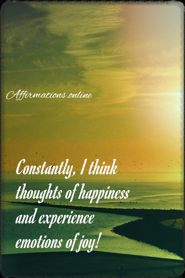 Positive affirmation from Affirmations.online - Constantly, I think thoughts of happiness and experience emotions of joy!