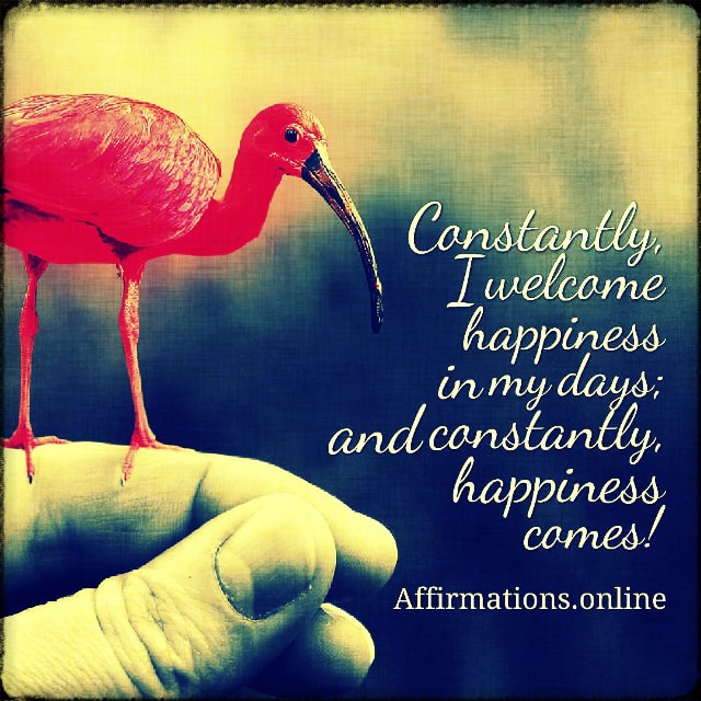Positive affirmation from Affirmations.online - Constantly, I welcome happiness in my days; and constantly, happiness comes!