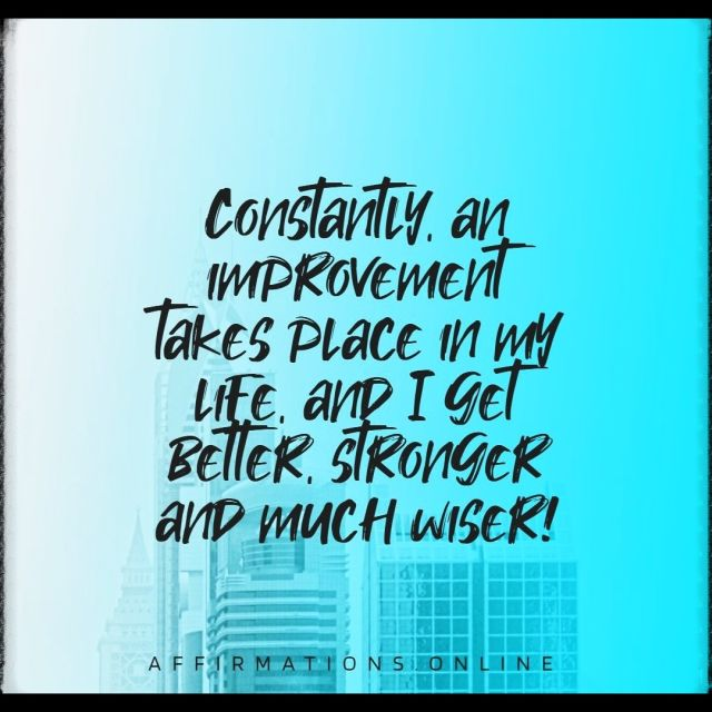 Positive affirmation from Affirmations.online - Constantly, an improvement takes place in my life, and I get better, stronger and much wiser!