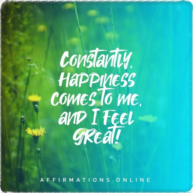 Positive affirmation from Affirmations.online - Constantly, happiness comes to me, and I feel great!