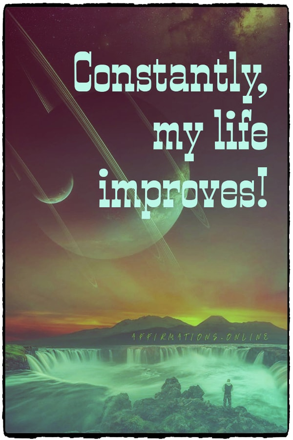 Positive affirmation from Affirmations.online - Constantly, my life improves!