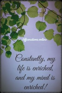 Positive affirmation from Affirmations.online - Constantly, my life is enriched, and my mind is enriched!