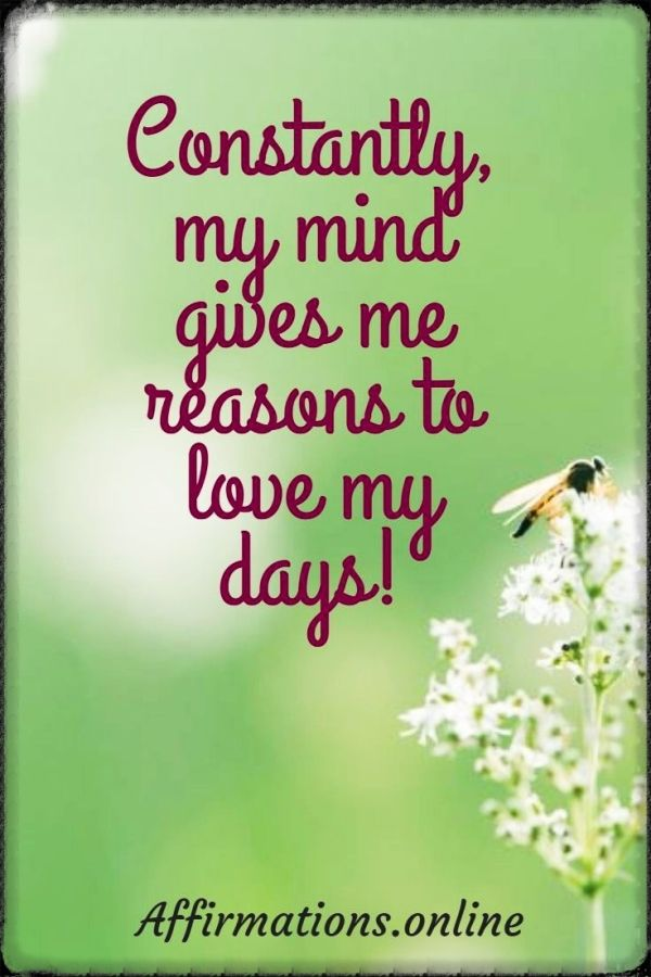 Positive affirmation from Affirmations.online - Constantly, my mind gives me reasons to love my days!