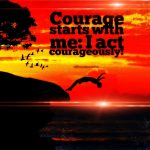 Courage starts with me: I act courageously!