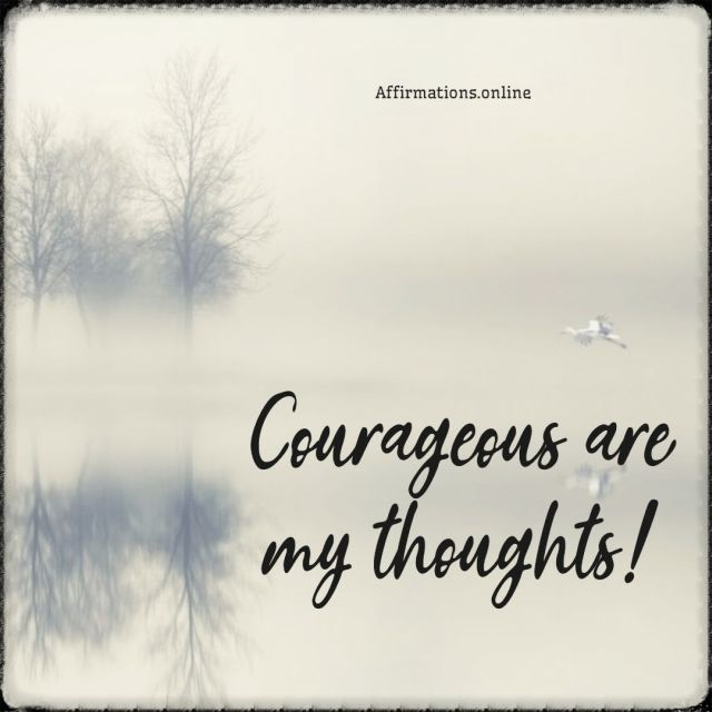Positive affirmation from Affirmations.online - Courageous are my thoughts!