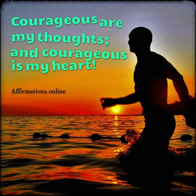 Positive affirmation from Affirmations.online - Courageous are my thoughts; and courageous is my heart!