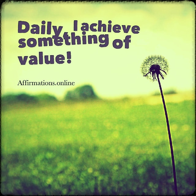 Positive affirmation from Affirmations.online - Daily, I achieve something of value!