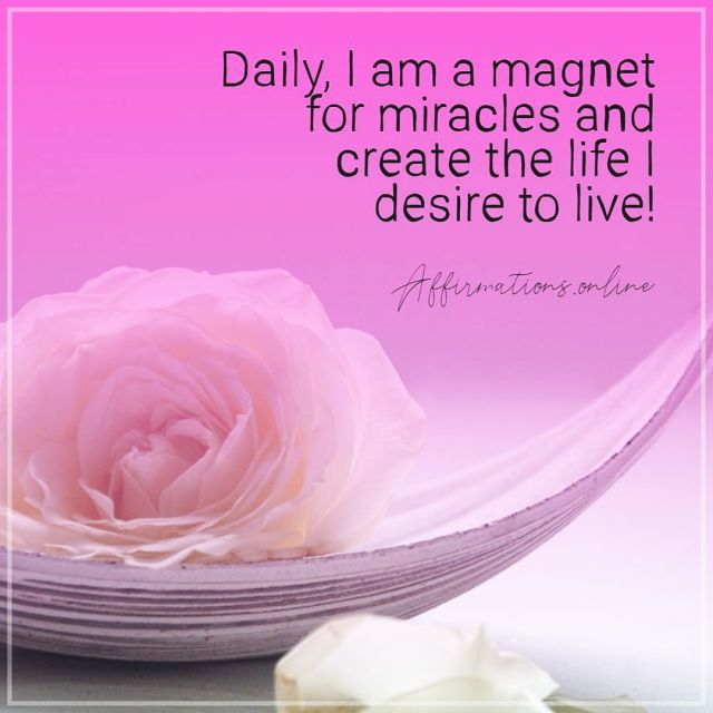 Positive affirmation from Affirmations.online - Daily, I am a magnet for miracles and create the life I desire to live!