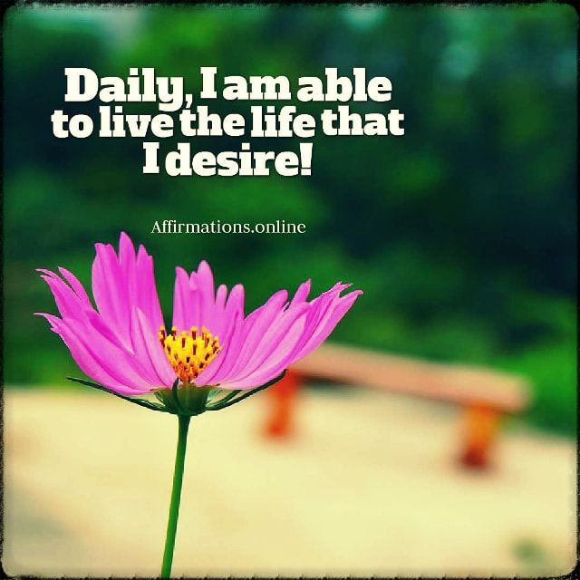 Positive affirmation from Affirmations.online - Daily, I am able to live the life that I desire!