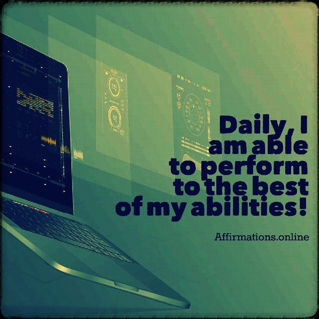 Positive affirmation from Affirmations.online - Daily, I am able to perform to the best of my abilities!