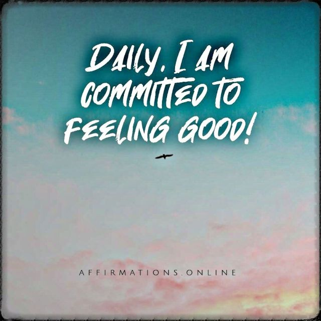 Positive affirmation from Affirmations.online - Daily, I am committed to feeling good!