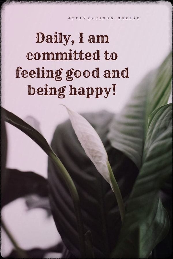 Positive affirmation from Affirmations.online - Daily, I am committed to feeling good and being happy!