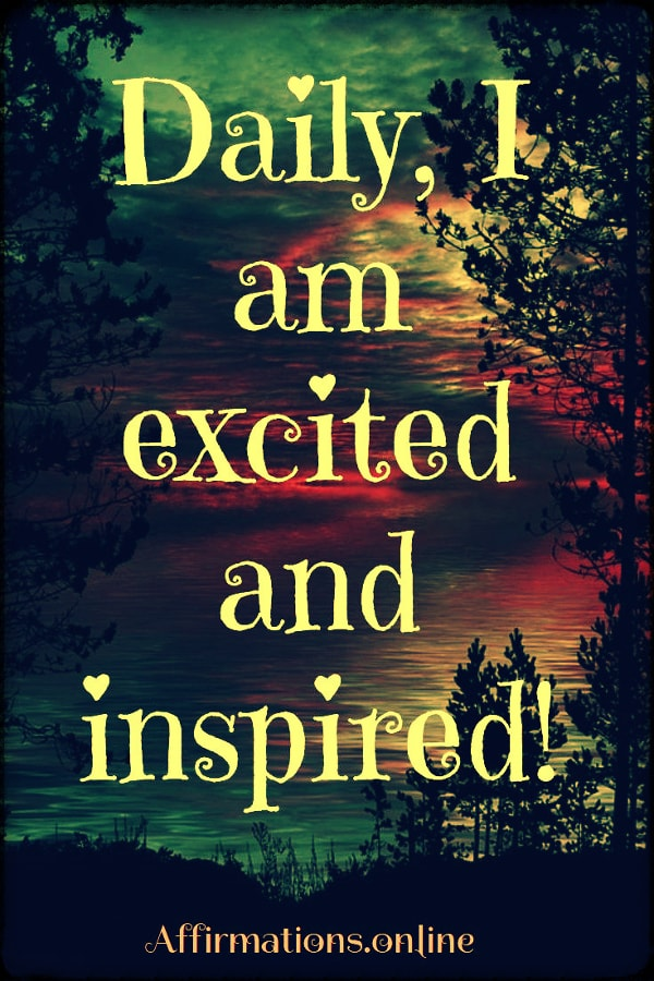 Positive affirmation from Affirmations.online - Daily, I am excited and inspired!