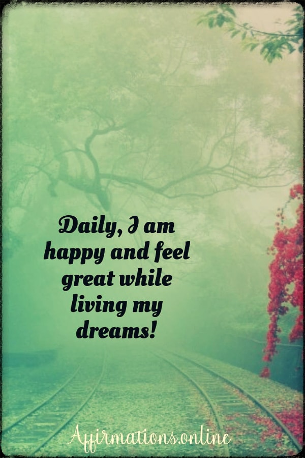 Positive affirmation from Affirmations.online - Daily, I am happy and feel great while living my dreams!