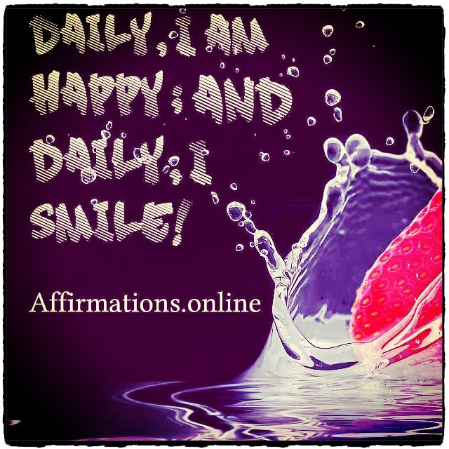 Positive affirmation from Affirmations.online - Daily, I am happy; and daily, I smile!