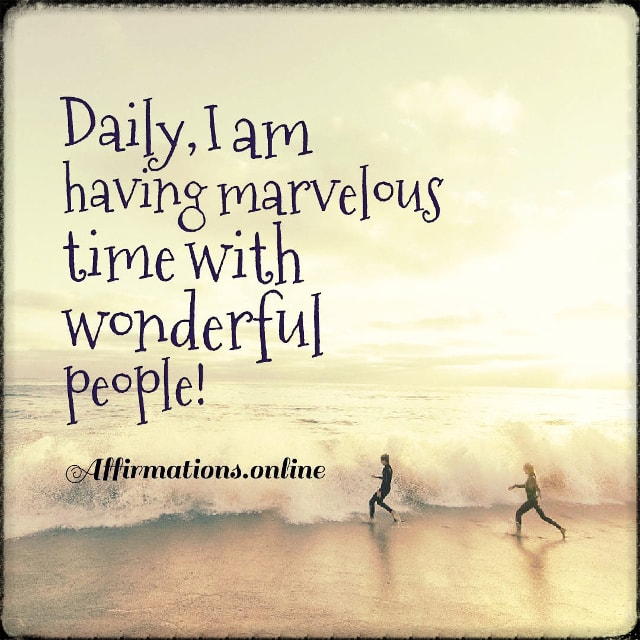 Positive affirmation from Affirmations.online - Daily, I am having marvelous time with wonderful people!