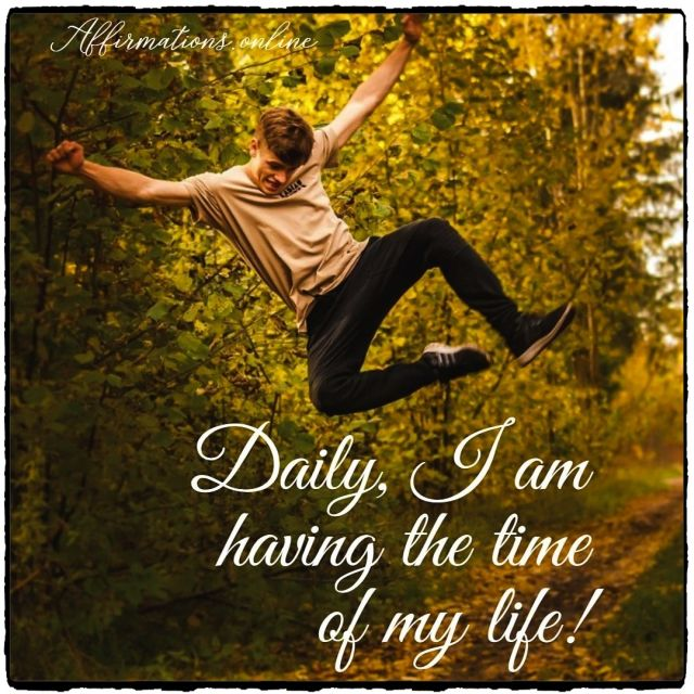 Positive affirmation from Affirmations.online - Daily, I am having the time of my life!