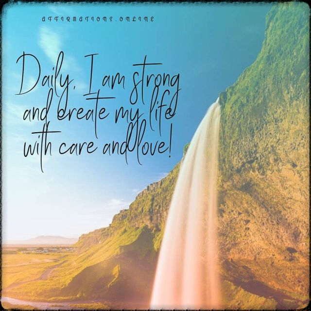 Positive affirmation from Affirmations.online - Daily, I am strong and create my life with care and love!