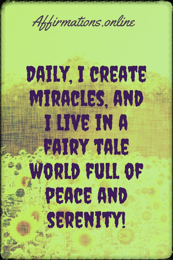 Positive affirmation from Affirmations.online - Daily, I create miracles, and I live in a fairy tale world full of peace and serenity!