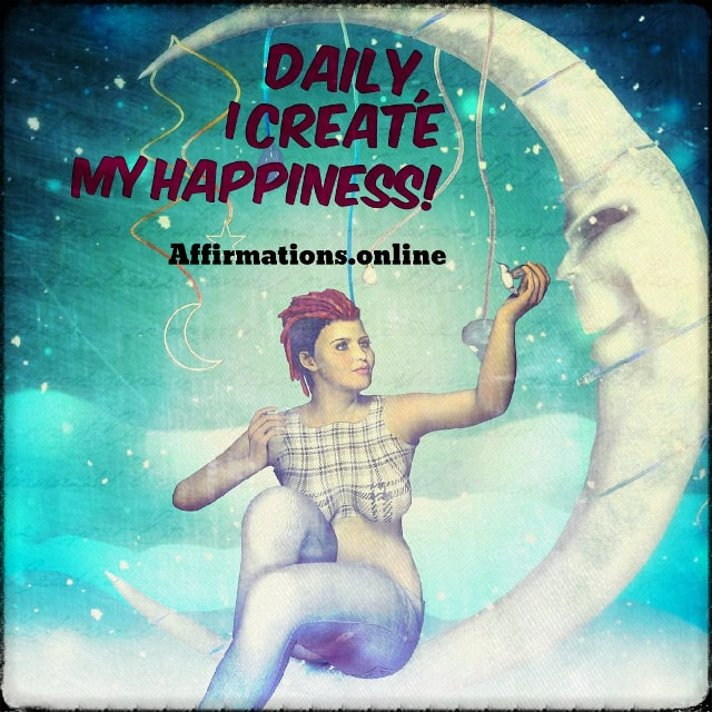 Positive affirmation from Affirmations.online - Daily, I create my happiness!