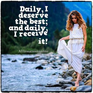 Positive affirmation from Affirmations.online - Daily, I deserve the best; and daily, I receive it!