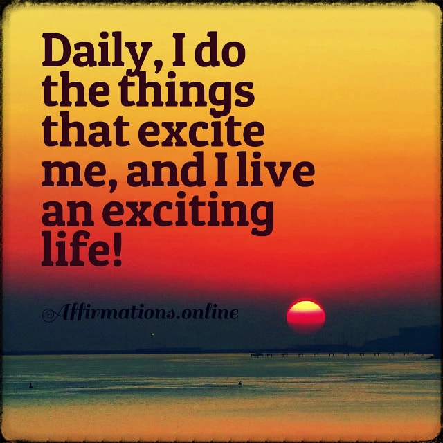 Positive affirmation from Affirmations.online - Daily, I do the things that excite me, and I live an exciting life!