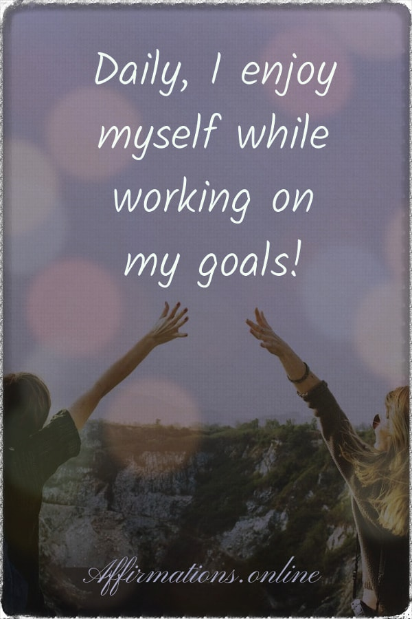 Positive affirmation from Affirmations.online - Daily, I enjoy myself while working on my goals!