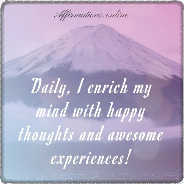 Positive affirmation from Affirmations.online - Daily, I enrich my mind with happy thoughts and awesome experiences!