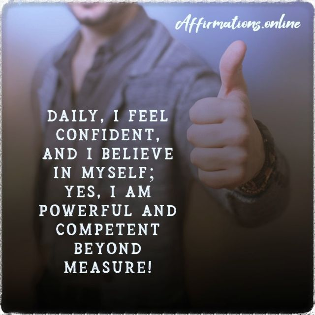 Positive affirmation from Affirmations.online - Daily, I feel confident, and I believe in myself; yes, I am powerful and competent beyond measure!