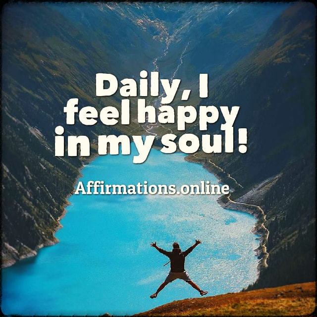 Positive affirmation from Affirmations.online - Daily, I feel happy in my soul!