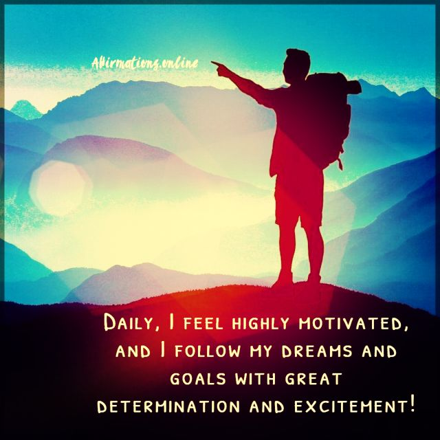 Positive affirmation from Affirmations.online - Daily, I feel highly motivated, and I follow my dreams and goals with great determination and excitement!