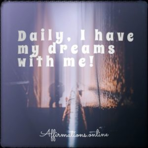 Positive affirmation from Affirmations.online - Daily, I have my dreams with me!
