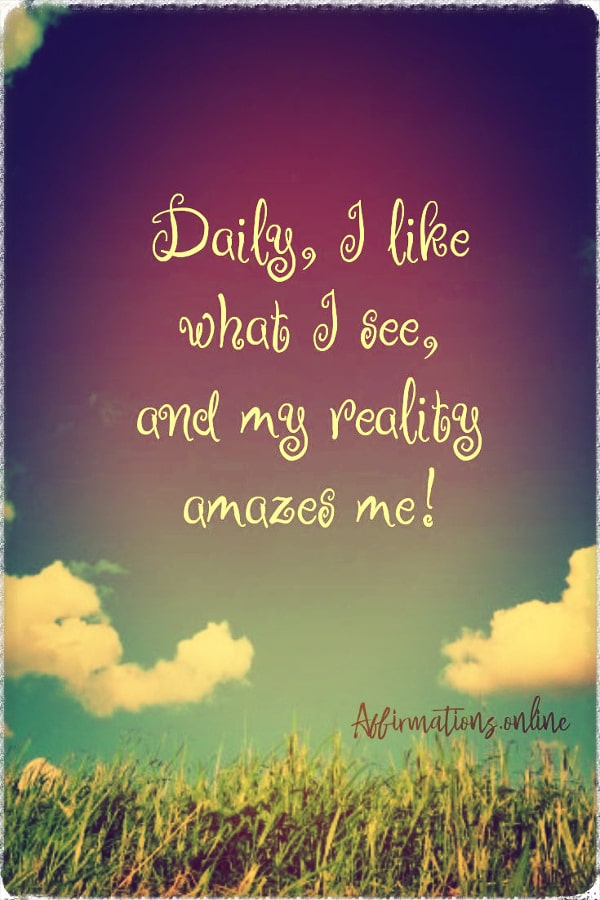 Positive affirmation from Affirmations.online - Daily, I like what I see; and my reality amazes me!