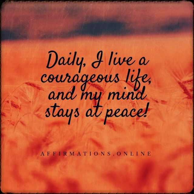 Positive affirmation from Affirmations.online - Daily, I live a courageous life, and my mind stays at peace!