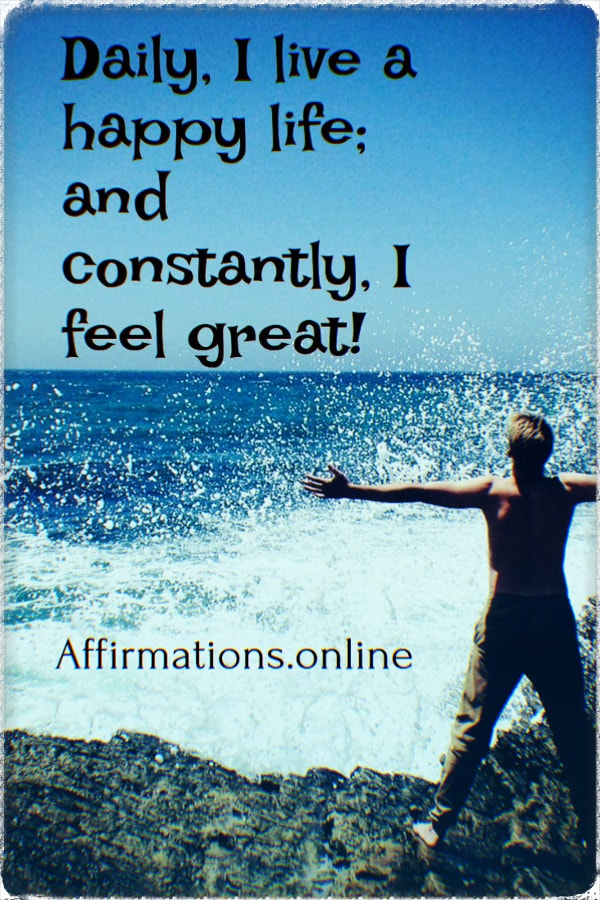 Positive affirmation from Affirmations.online - Daily, I live a happy life; and constantly, I feel great!