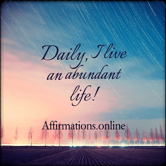 Positive affirmation from Affirmations.online - Daily, I live an abundant life!