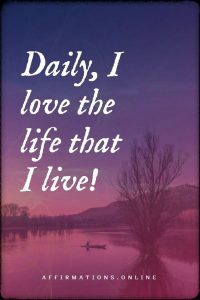 Positive affirmation from Affirmations.online - Daily, I love the life that I live!