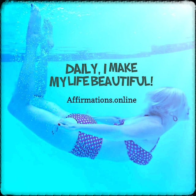 Positive affirmation from Affirmations.online - Daily, I make my life beautiful!