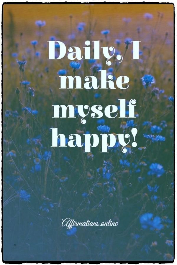 Positive affirmation from Affirmations.online - Daily, I make myself happy!